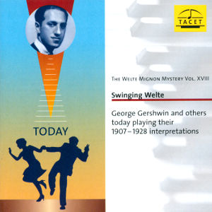 Swinging Welte The Welte Mignon Mystery Vol. XVIII George Gershwin and others today playing their 1907-1928 interpretations / Tacet